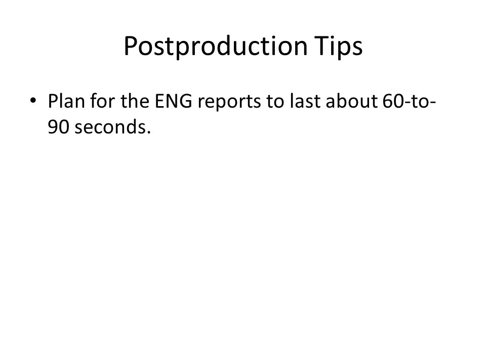Postproduction Tips Plan for the ENG reports to last about 60-to- 90 seconds.