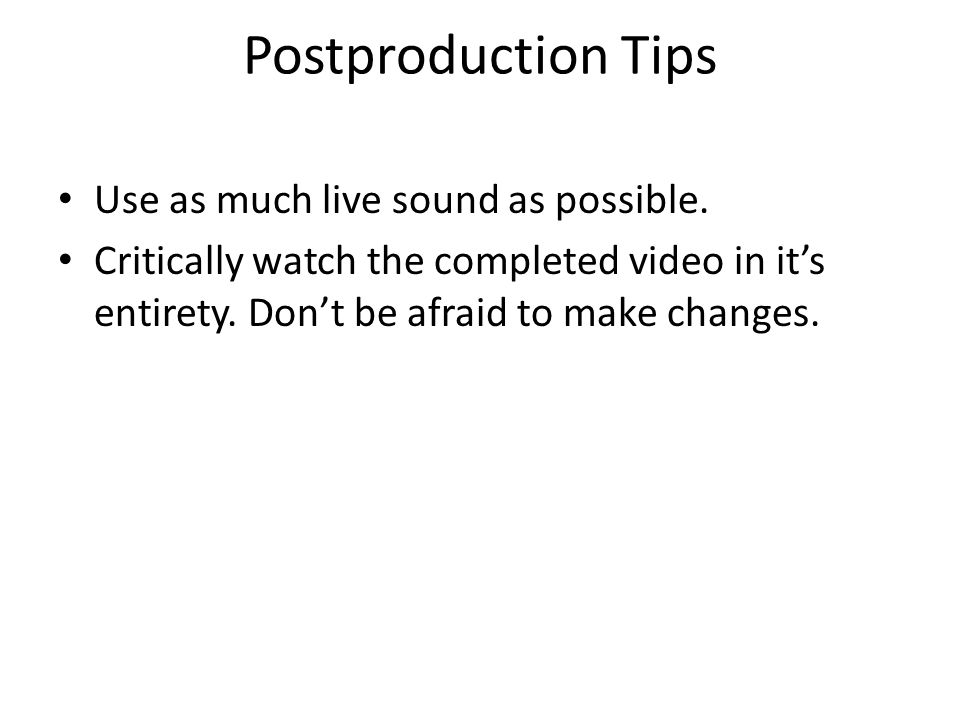 Postproduction Tips Use as much live sound as possible. Critically watch the completed video in its entirety. Dont be afraid to make changes.