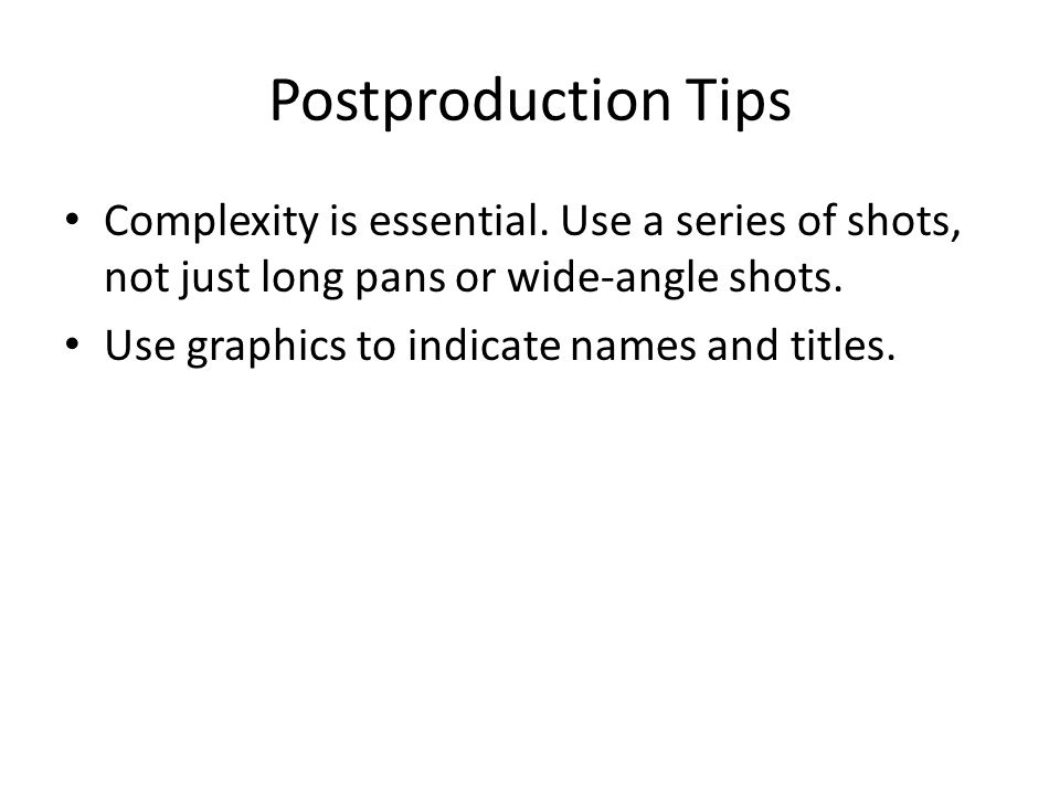 Postproduction Tips Complexity is essential. Use a series of shots, not just long pans or wide-angle shots. Use graphics to indicate names and titles.