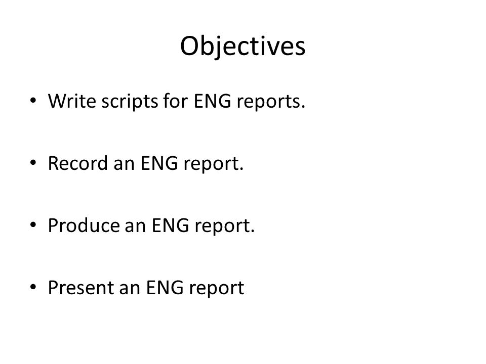 Objectives Write scripts for ENG reports. Record an ENG report. Produce an ENG report. Present an ENG report