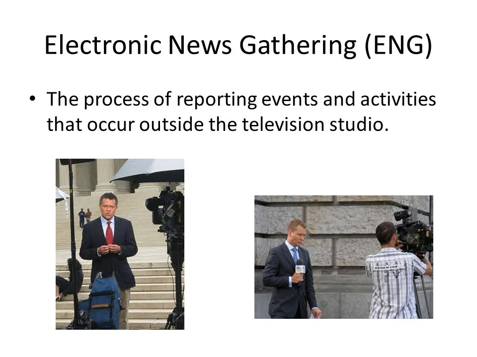 Electronic News Gathering (ENG) The process of reporting events and activities that occur outside the television studio.