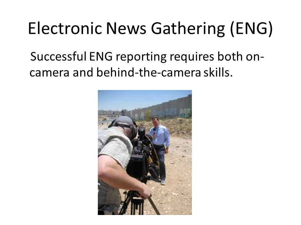 Electronic News Gathering (ENG) Successful ENG reporting requires both on- camera and behind-the-camera skills.