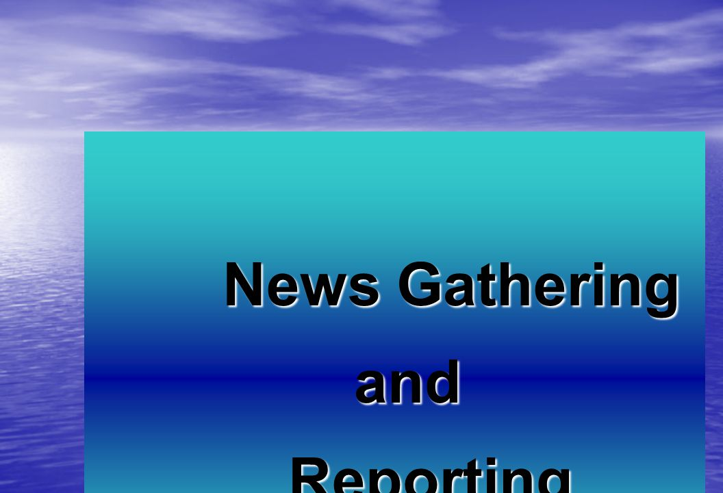 News Gathering and andReporting