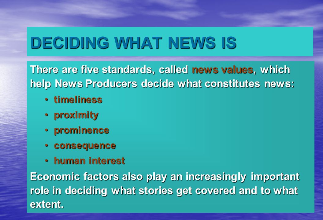 DECIDING WHAT NEWS IS There are five standards, called news values, which help News Producers decide what constitutes news: timelinesstimeliness proximityproximity prominenceprominence consequenceconsequence human interesthuman interest Economic factors also play an increasingly important role in deciding what stories get covered and to what extent.