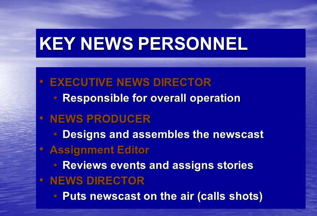 KEY NEWS PERSONNEL EXECUTIVE NEWS DIRECTOR EXECUTIVE NEWS DIRECTOR Responsible for overall operationResponsible for overall operation NEWS PRODUCER NEWS PRODUCER Designs and assembles the newscastDesigns and assembles the newscast Assignment Editor Assignment Editor Reviews events and assigns storiesReviews events and assigns stories NEWS DIRECTOR NEWS DIRECTOR Puts newscast on the air (calls shots)Puts newscast on the air (calls shots)