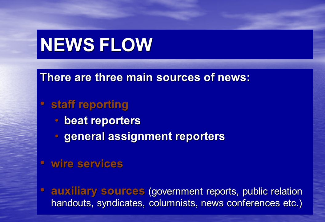 NEWS FLOW There are three main sources of news: staff reporting staff reporting beat reportersbeat reporters general assignment reportersgeneral assignment reporters wire services wire services auxiliary sources (government reports, public relation handouts, syndicates, columnists, news conferences etc.) auxiliary sources (government reports, public relation handouts, syndicates, columnists, news conferences etc.)