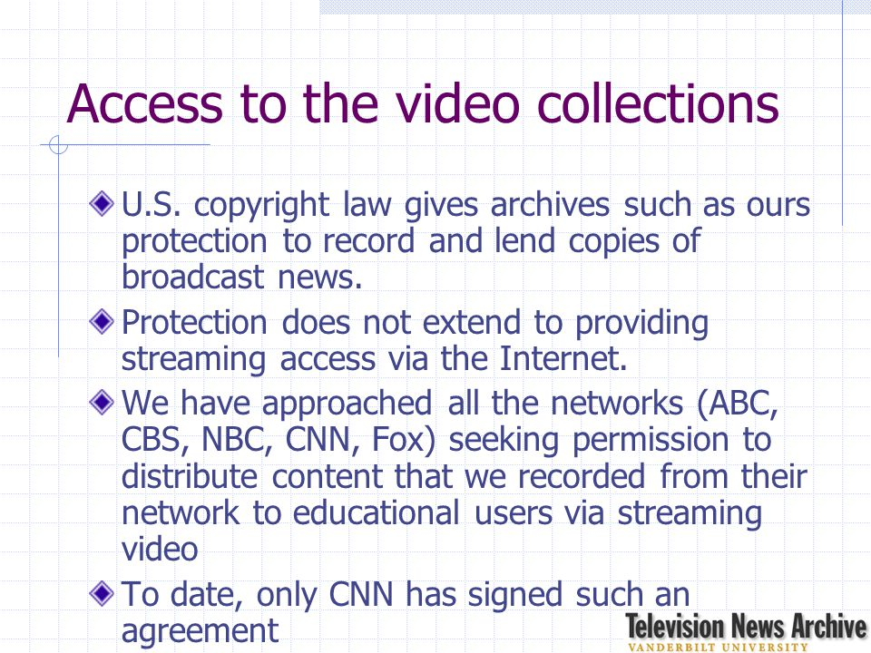 Access to the video collections U.S. copyright law gives archives such as ours protection to record and lend copies of broadcast news. Protection does