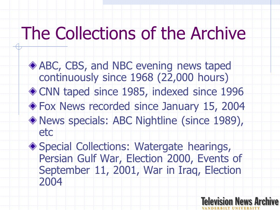 The Collections of the Archive ABC, CBS, and NBC evening news taped continuously since 1968 (22,000 hours) CNN taped since 1985, indexed since 1996 Fo