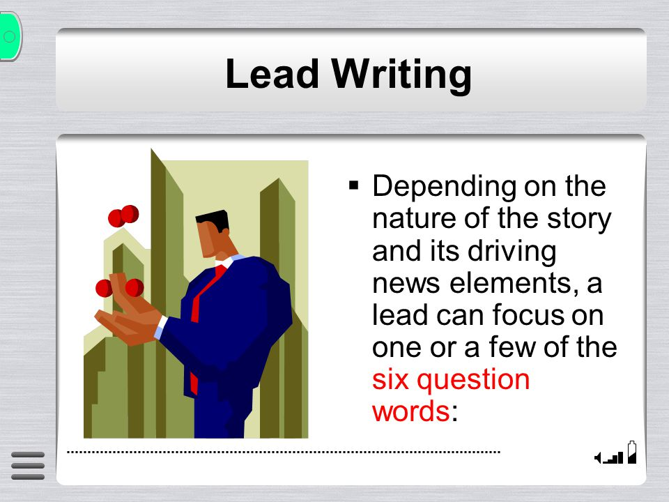 Lead Writing Depending on the nature of the story and its driving news elements, a lead can focus on one or a few of the six question words: