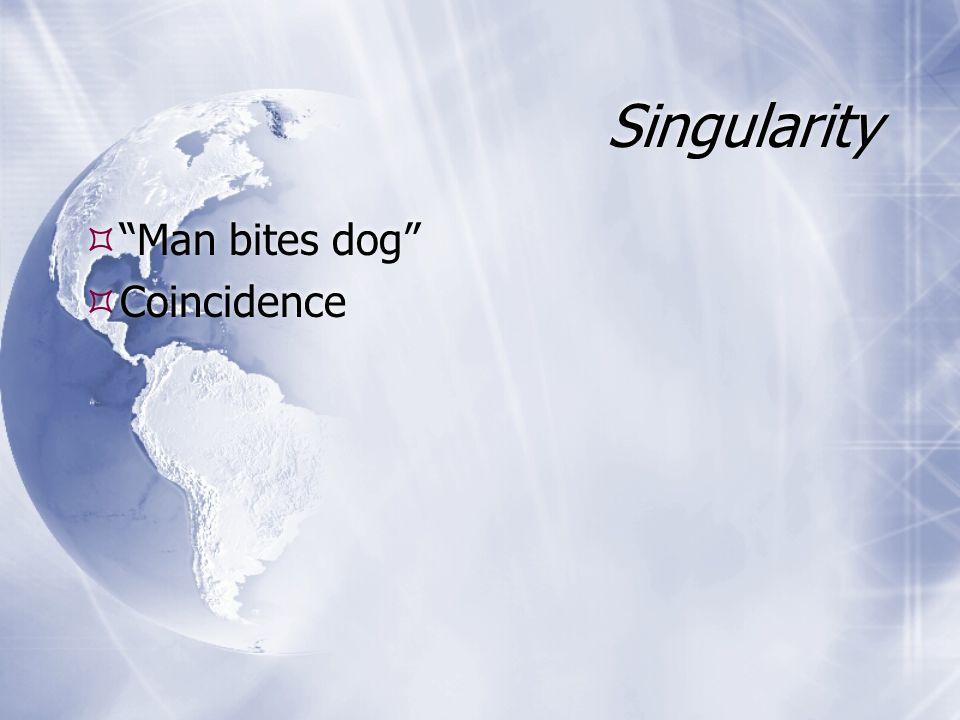 Singularity Man bites dog Coincidence Man bites dog Coincidence