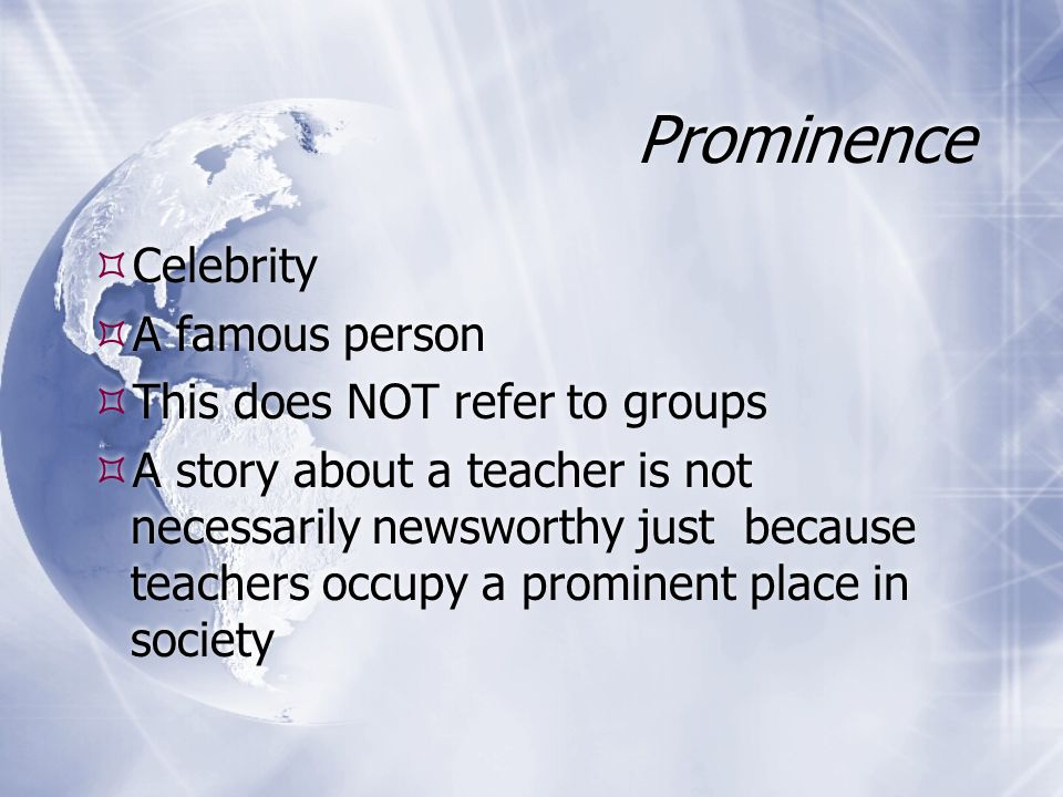 Prominence Celebrity A famous person This does NOT refer to groups A story about a teacher is not necessarily newsworthy just because teachers occupy