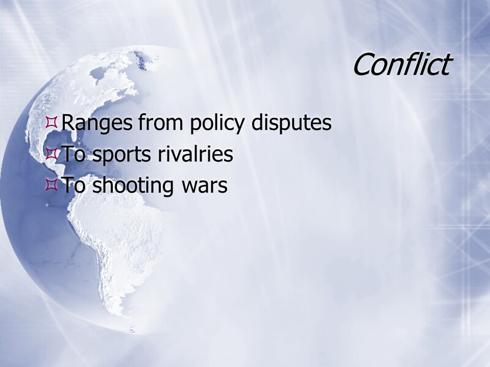 Conflict Ranges from policy disputes To sports rivalries To shooting wars Ranges from policy disputes To sports rivalries To shooting wars