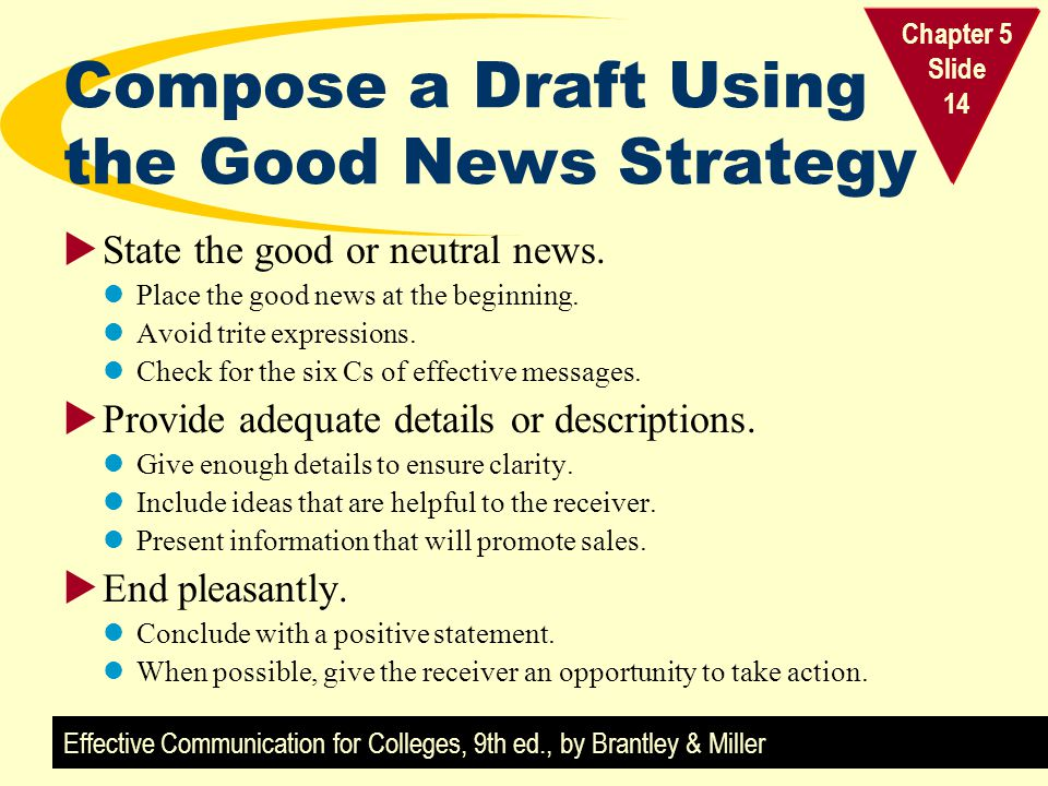 Effective Communication for Colleges, 9th ed., by Brantley & Miller Chapter 5 Slide 14 Compose a Draft Using the Good News Strategy State the good or