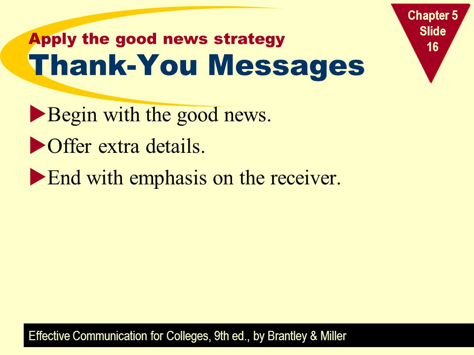 Effective Communication for Colleges, 9th ed., by Brantley & Miller Chapter 5 Slide 16 Apply the good news strategy Thank-You Messages Begin with the