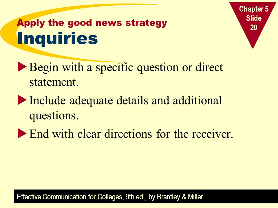 Effective Communication for Colleges, 9th ed., by Brantley & Miller Chapter 5 Slide 20 Apply the good news strategy Inquiries Begin with a specific qu