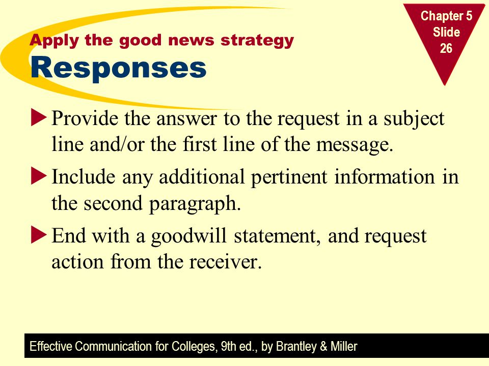 Effective Communication for Colleges, 9th ed., by Brantley & Miller Chapter 5 Slide 26 Apply the good news strategy Responses Provide the answer to th