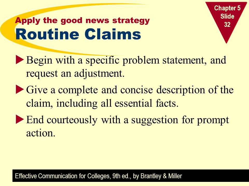 Effective Communication for Colleges, 9th ed., by Brantley & Miller Chapter 5 Slide 32 Apply the good news strategy Routine Claims Begin with a specif