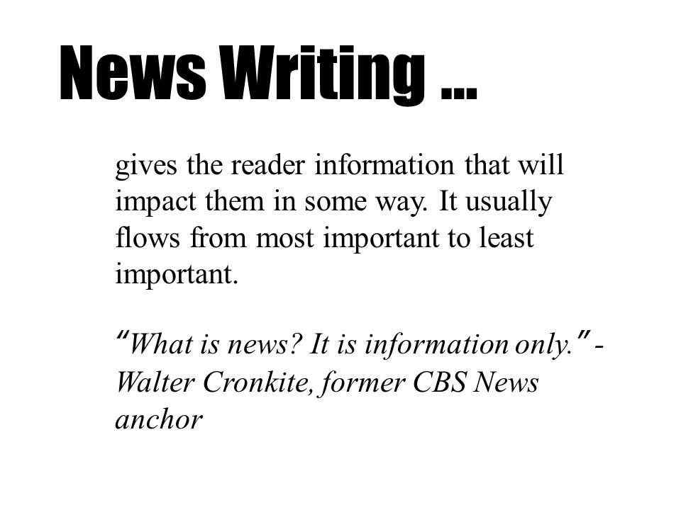 News Writing … gives the reader information that will impact them in some way. It usually flows from most important to least important. What is news?