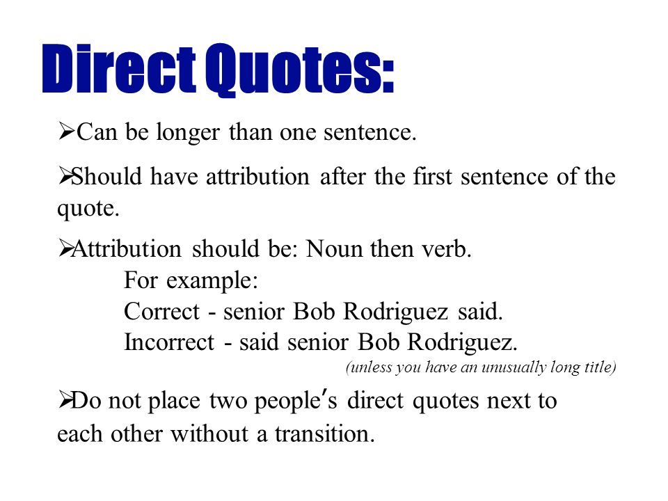 Can be longer than one sentence. Direct Quotes: Should have attribution after the first sentence of the quote. Attribution should be: Noun then verb.