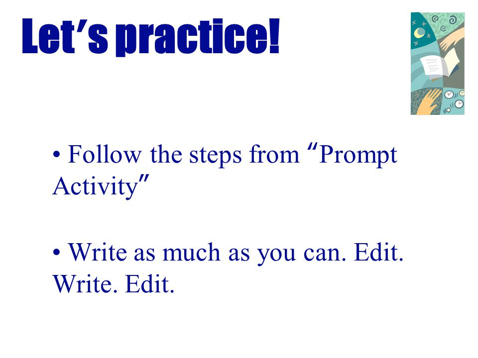Lets practice! Follow the steps from Prompt Activity Write as much as you can. Edit. Write. Edit.