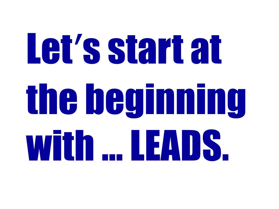 Lets start at the beginning with … LEADS.