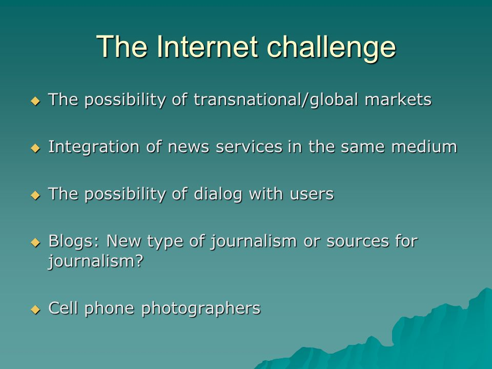 The Internet challenge The possibility of transnational/global markets The possibility of transnational/global markets Integration of news services in the same medium Integration of news services in the same medium The possibility of dialog with users The possibility of dialog with users Blogs: New type of journalism or sources for journalism.