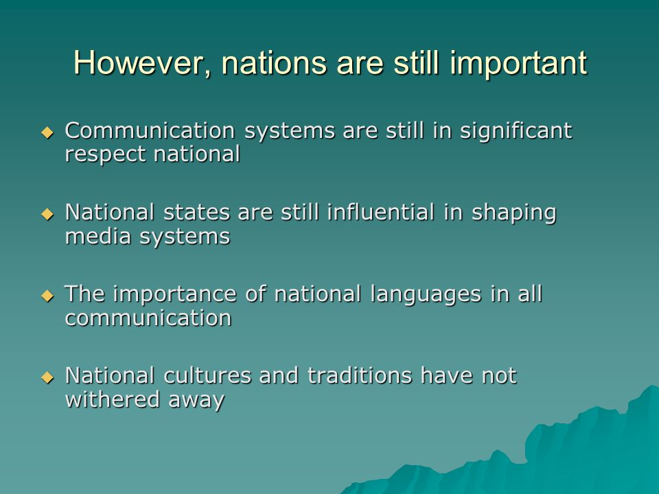However, nations are still important Communication systems are still in significant respect national Communication systems are still in significant respect national National states are still influential in shaping media systems National states are still influential in shaping media systems The importance of national languages in all communication The importance of national languages in all communication National cultures and traditions have not withered away National cultures and traditions have not withered away