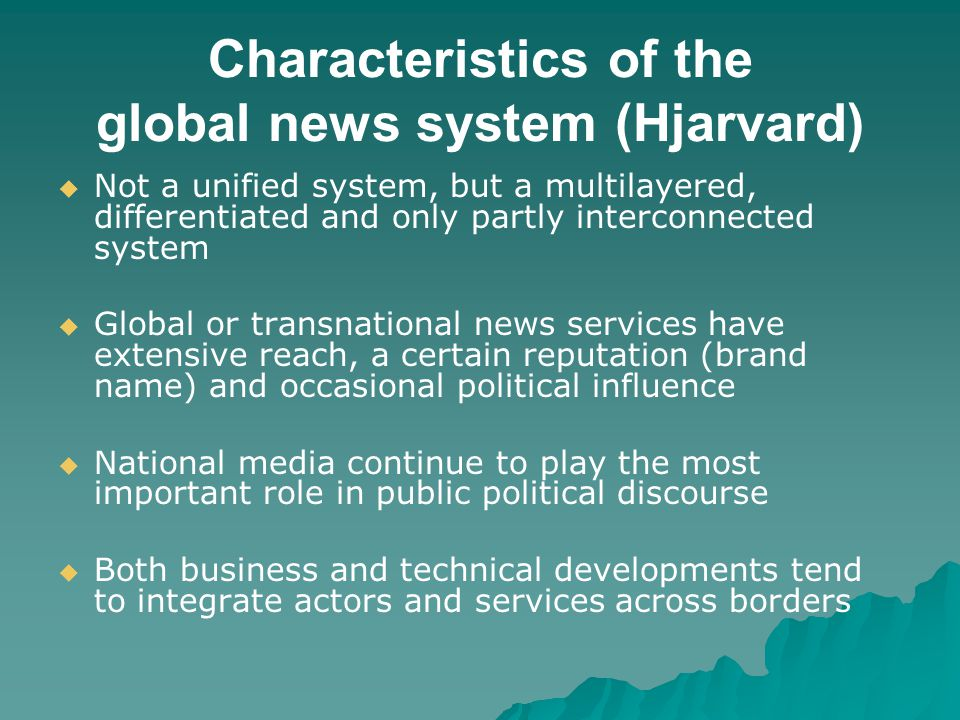 Characteristics of the global news system (Hjarvard) Not a unified system, but a multilayered, differentiated and only partly interconnected system Global or transnational news services have extensive reach, a certain reputation (brand name) and occasional political influence National media continue to play the most important role in public political discourse Both business and technical developments tend to integrate actors and services across borders
