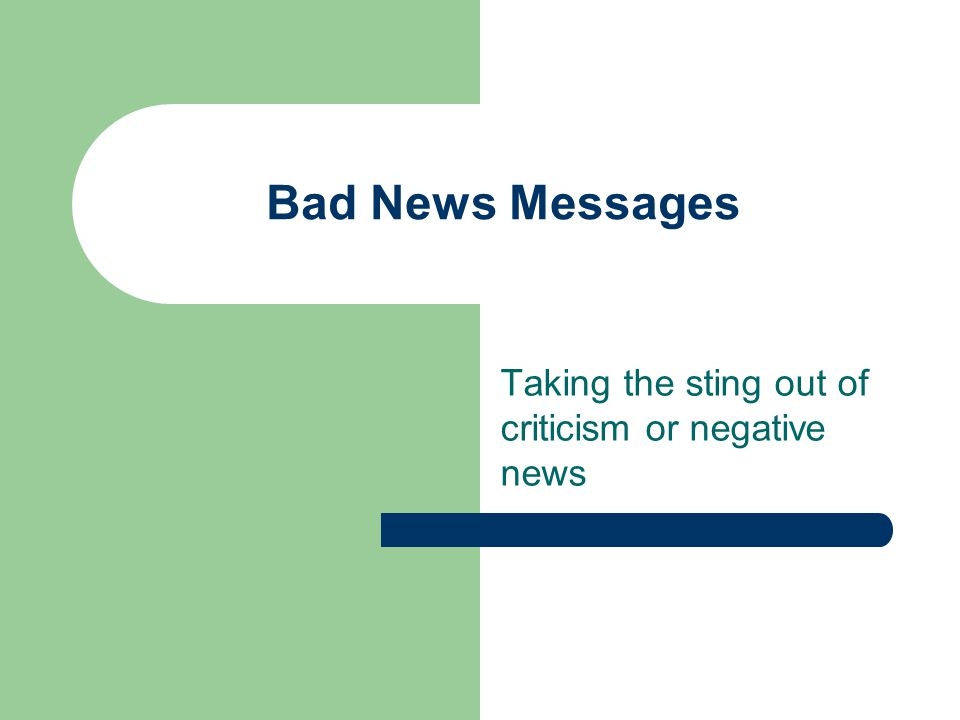 Bad News Messages Taking the sting out of criticism or negative news