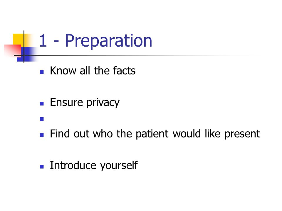 1 - Preparation Know all the facts Ensure privacy Find out who the patient would like present Introduce yourself
