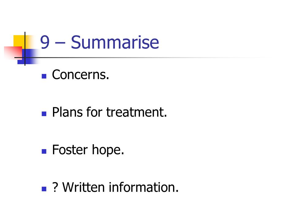 9 – Summarise Concerns. Plans for treatment. Foster hope. ? Written information.