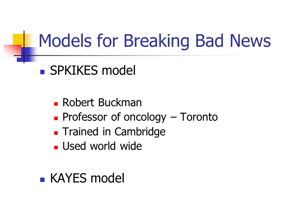Models for Breaking Bad News SPKIKES model Robert Buckman Professor of oncology – Toronto Trained in Cambridge Used world wide KAYES model