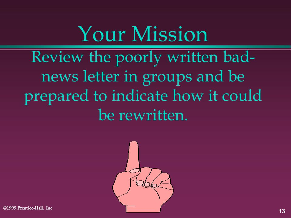 13 ©1999 Prentice-Hall, Inc. Your Mission Review the poorly written bad- news letter in groups and be prepared to indicate how it could be rewritten.