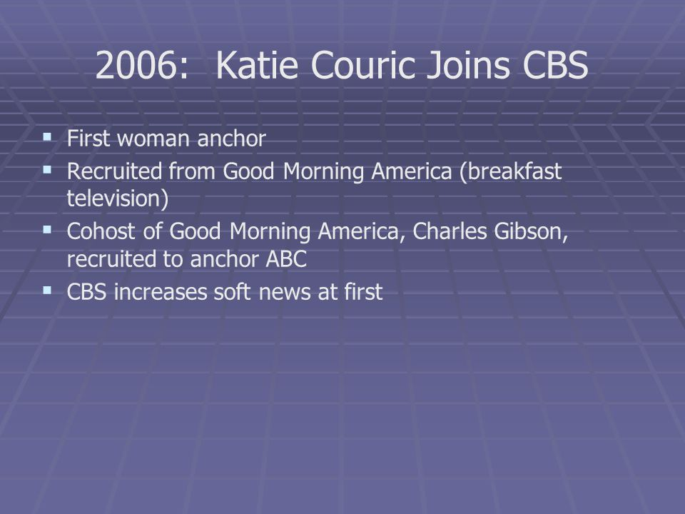 2006: Katie Couric Joins CBS First woman anchor Recruited from Good Morning America (breakfast television) Cohost of Good Morning America, Charles Gib