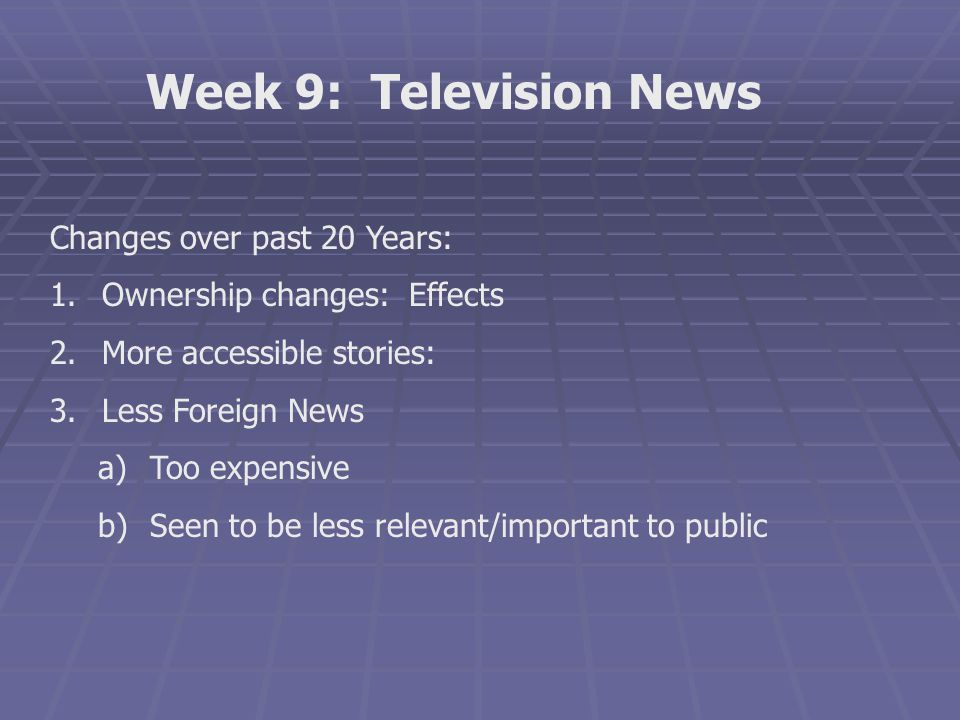 Week 9: Television News Changes over past 20 Years: 1.Ownership changes: Effects 2.More accessible stories: 3.Less Foreign News a)Too expensive b)Seen
