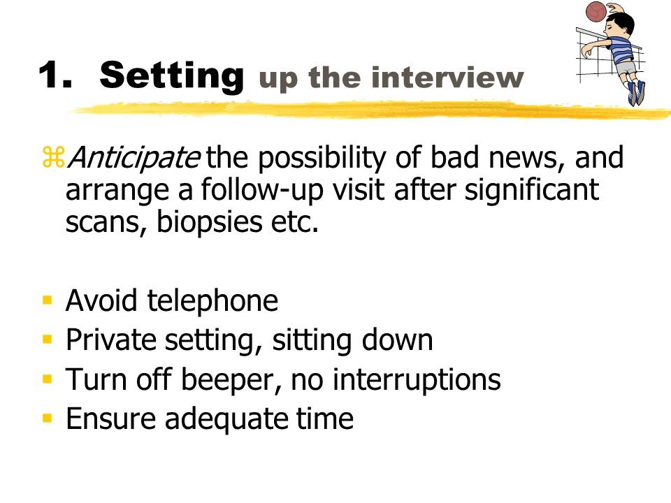 1. Setting up the interview zAnticipate the possibility of bad news, and arrange a follow-up visit after significant scans, biopsies etc. Avoid teleph