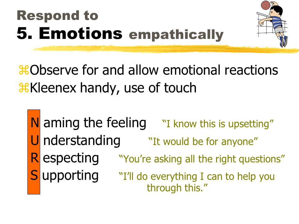 Respond to 5. Emotions empathically zObserve for and allow emotional reactions zKleenex handy, use of touch N aming the feeling I know this is upsetti