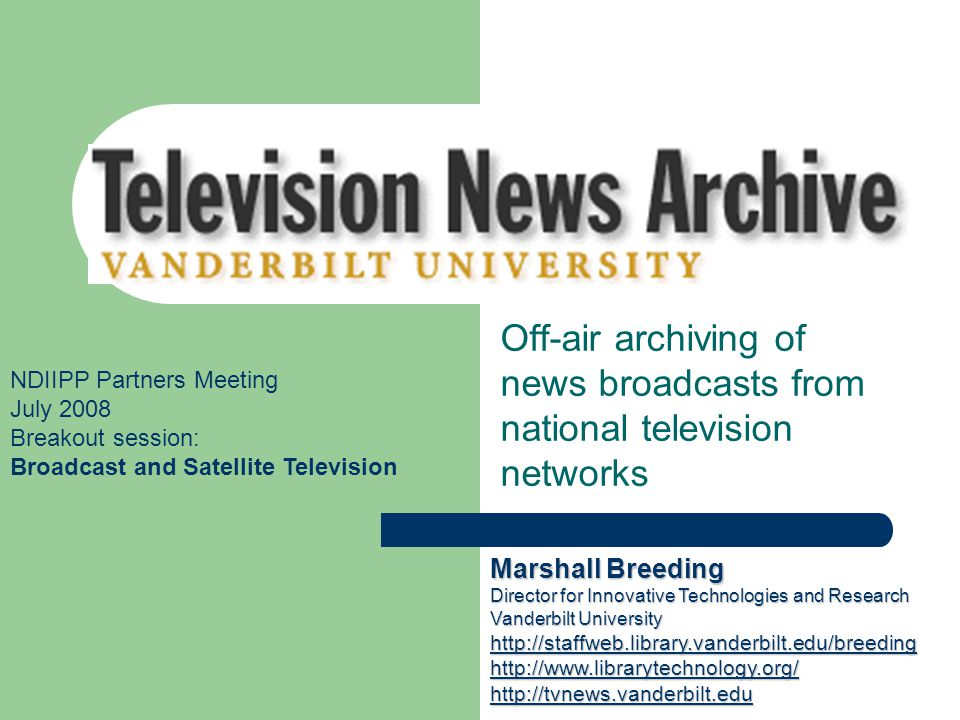 Vanderbilt Television News Archive Off-air archiving of news broadcasts from national television networks NDIIPP Partners Meeting July 2008 Breakout session: Broadcast and Satellite Television Marshall Breeding Director for Innovative Technologies and Research Vanderbilt University http://staffweb.library.vanderbilt.edu/breeding http://www.librarytechnology.org/ http://tvnews.vanderbilt.edu