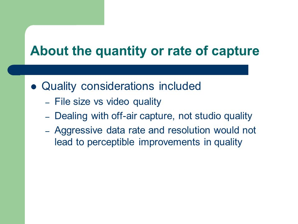 About the quantity or rate of capture Quality considerations included – File size vs video quality – Dealing with off-air capture, not studio quality