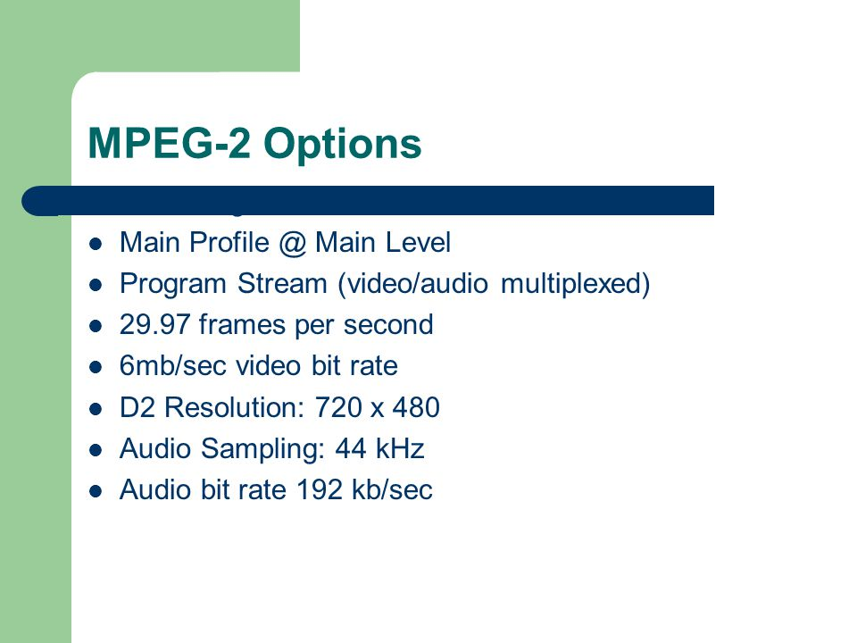 MPEG-2 Options NTSC Signal Format Main Profile @ Main Level Program Stream (video/audio multiplexed) 29.97 frames per second 6mb/sec video bit rate D2 Resolution: 720 x 480 Audio Sampling: 44 kHz Audio bit rate 192 kb/sec