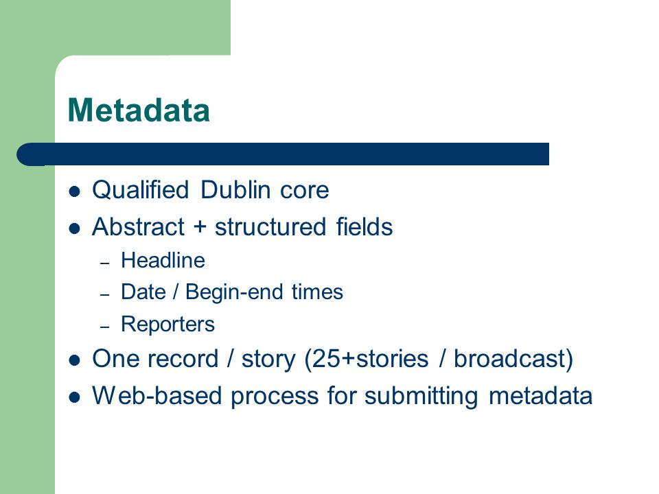 Metadata Qualified Dublin core Abstract + structured fields – Headline – Date / Begin-end times – Reporters One record / story (25+stories / broadcast) Web-based process for submitting metadata
