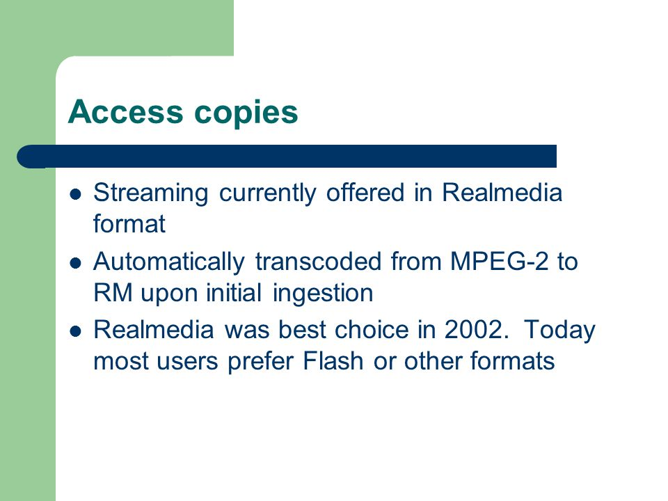 Access copies Streaming currently offered in Realmedia format Automatically transcoded from MPEG-2 to RM upon initial ingestion Realmedia was best cho