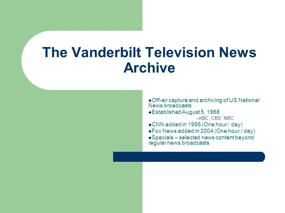 The Vanderbilt Television News Archive Off-air capture and archiving of US National News broadcasts Established August 5, 1968 – ABC, CBS, NBC CNN added in 1995 (One hour / day) Fox News added in 2004 (One hour / day) Specials – selected news content beyond regular news broadcasts