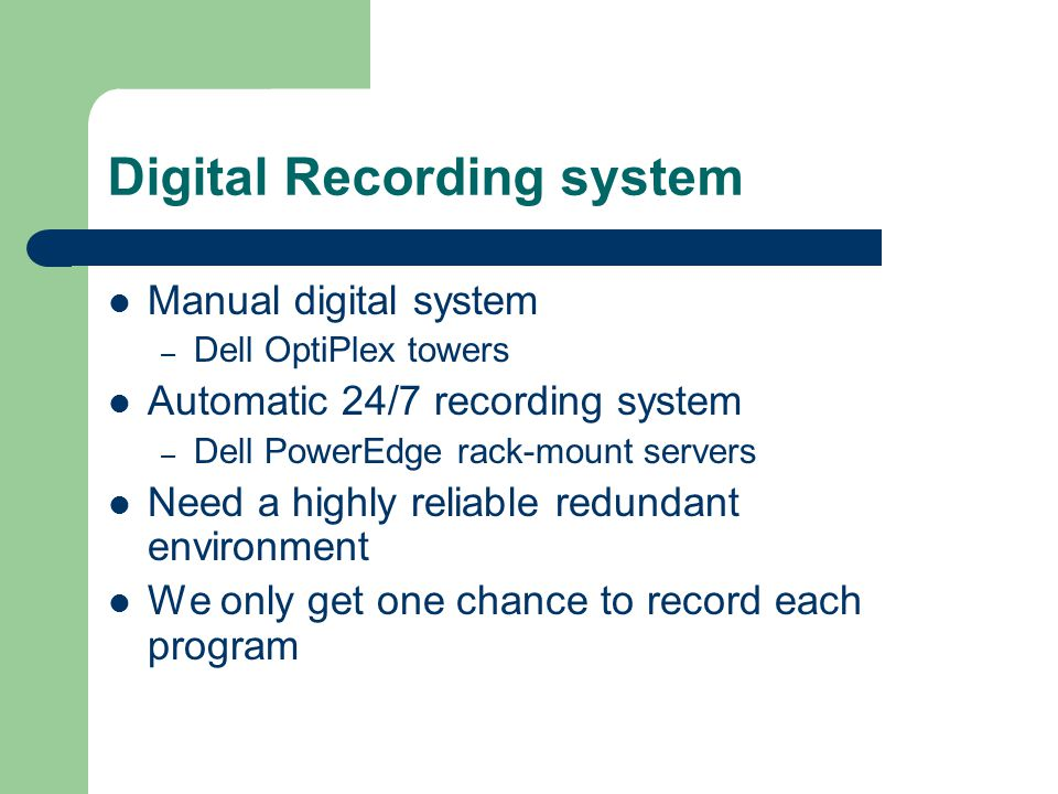 Digital Recording system Manual digital system – Dell OptiPlex towers Automatic 24/7 recording system – Dell PowerEdge rack-mount servers Need a highly reliable redundant environment We only get one chance to record each program