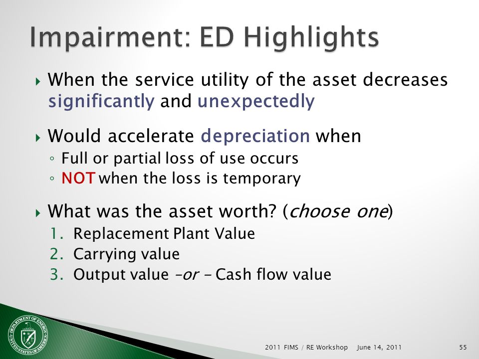 When the service utility of the asset decreases significantly and unexpectedly Would accelerate depreciation when Full or partial loss of use occurs NOT when the loss is temporary What was the asset worth.