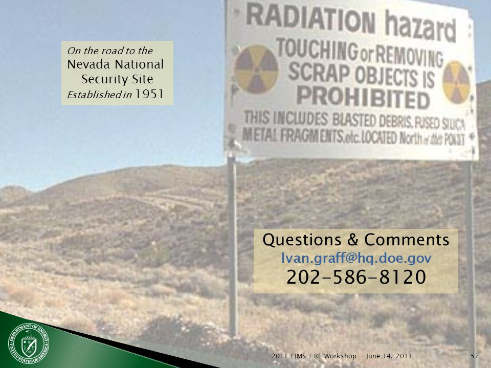 June 14, 2011 2011 FIMS / RE Workshop57 On the road to the Nevada National Security Site Established in 1951 Questions & Comments Ivan.graff@hq.doe.gov 202-586-8120