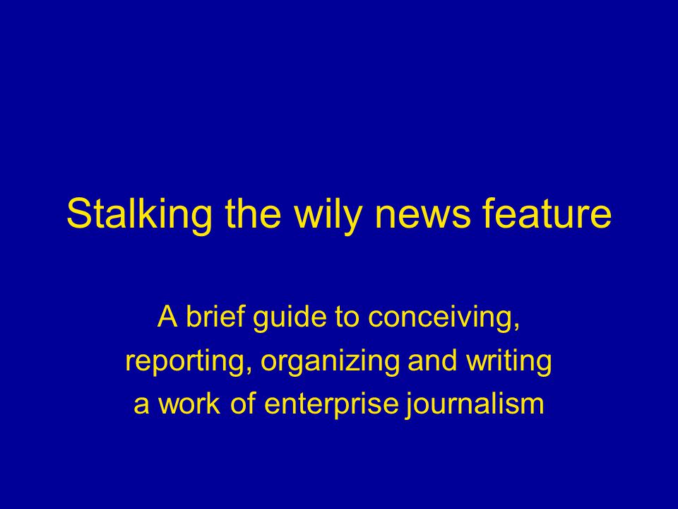Stalking the wily news feature A brief guide to conceiving, reporting, organizing and writing a work of enterprise journalism