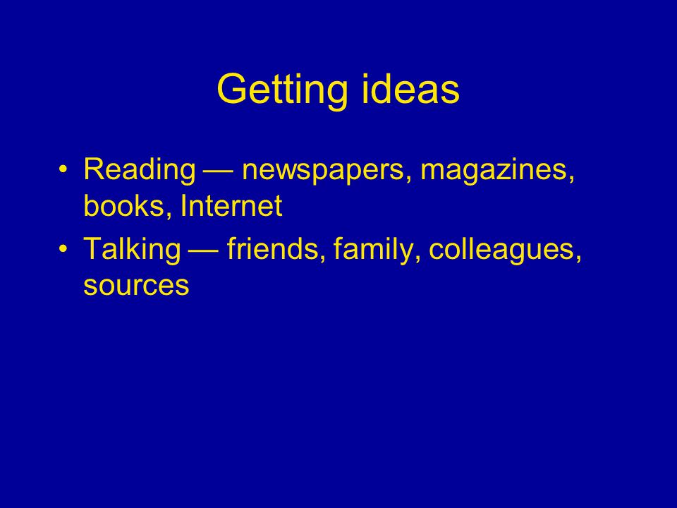 Getting ideas Reading newspapers, magazines, books, Internet Talking friends, family, colleagues, sources