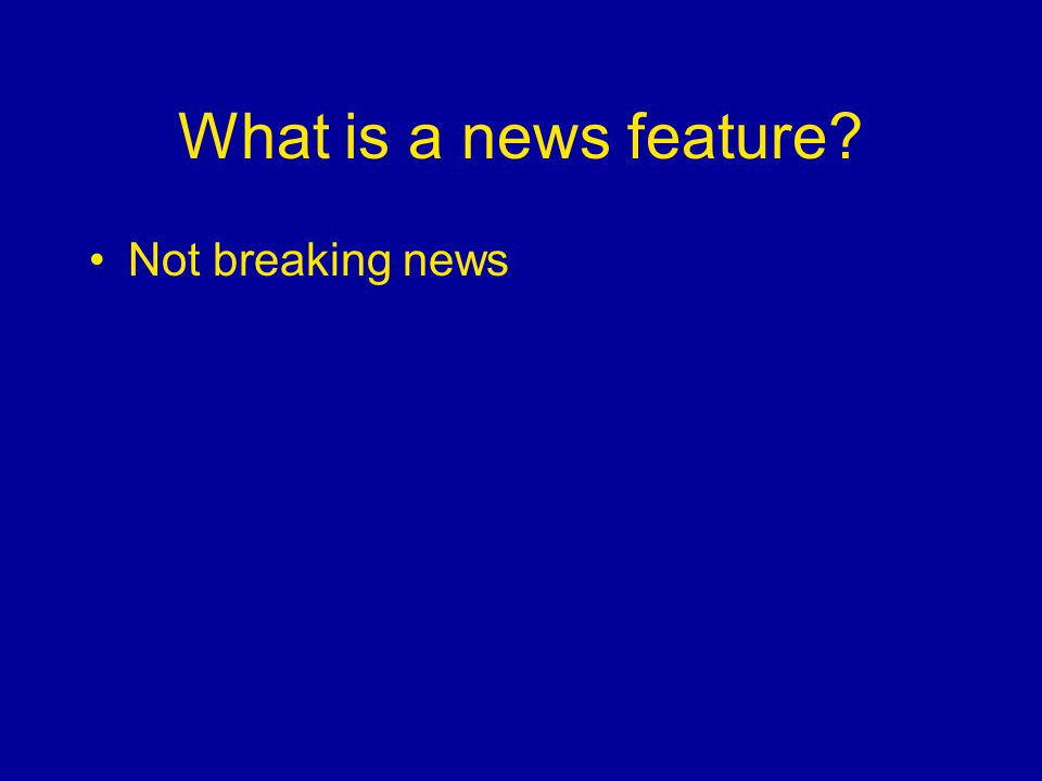 What is a news feature Not breaking news