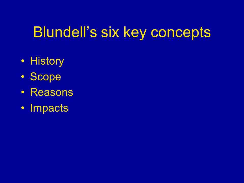 Blundells six key concepts History Scope Reasons Impacts